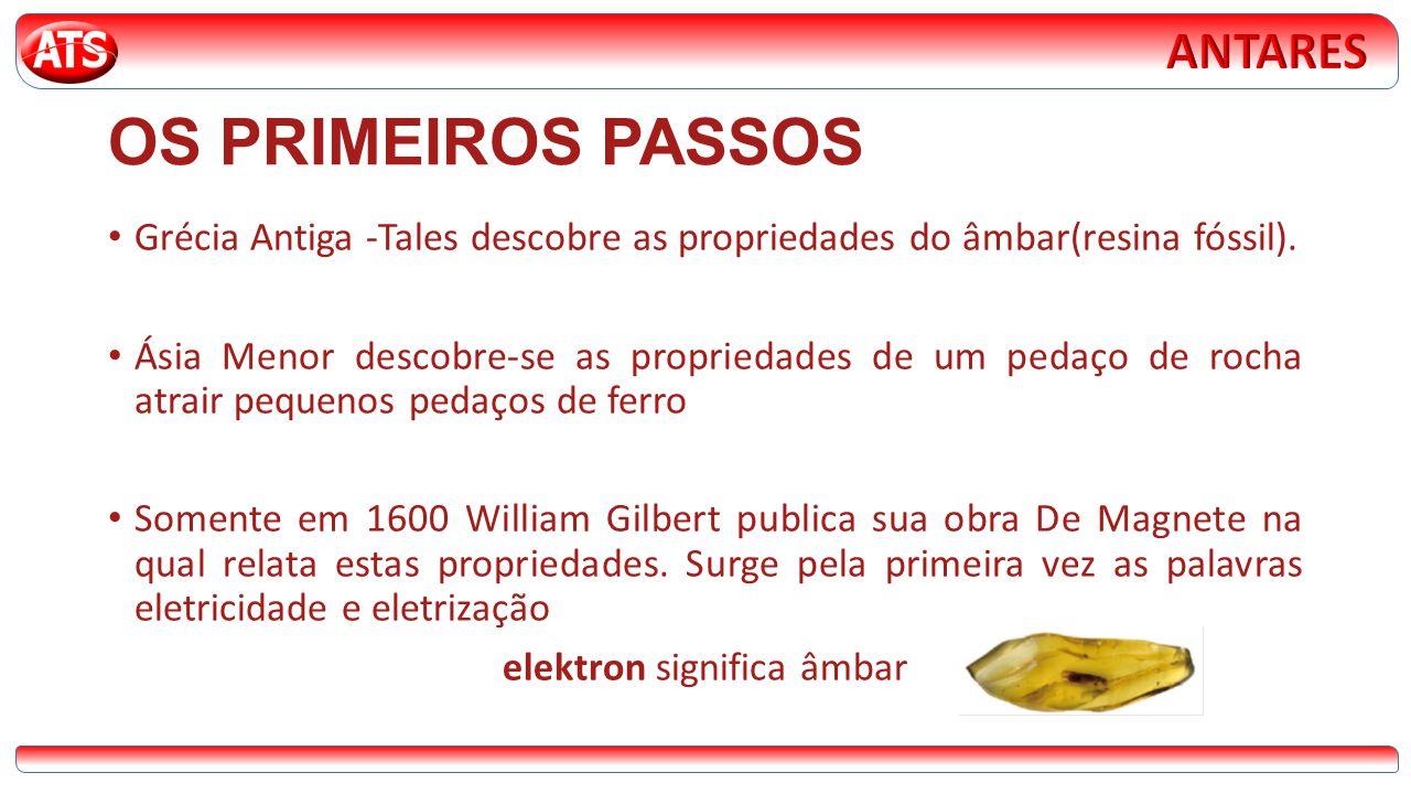OS PRIMEIROS PASSOS • Grécia Antiga -Tales descobre as propriedades do âmbar(resina fóssil). • Ásia Menor descobre-se as propriedades de um pedaço de