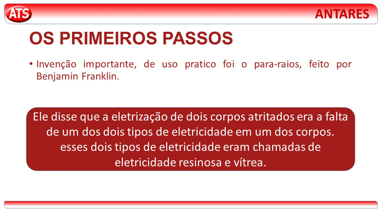 OS PRIMEIROS PASSOS • Invenção importante, de uso pratico foi o para-raios, feito por Benjamin Franklin. Ele disse que a eletrização de dois corpos at