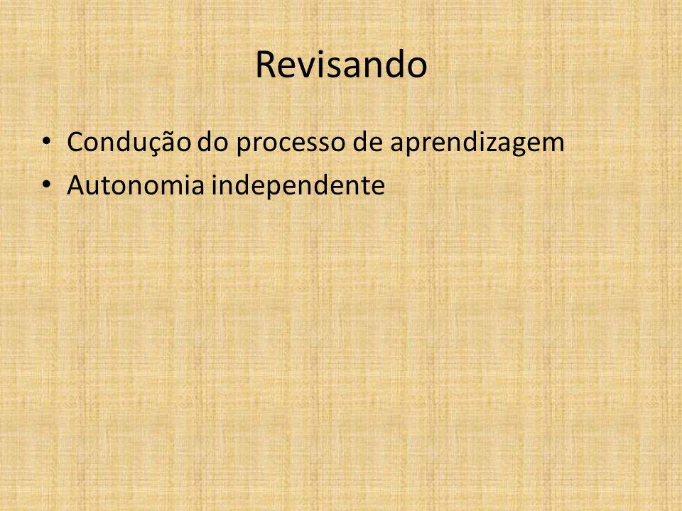 Revisando • Condução do processo de aprendizagem • Autonomia independente