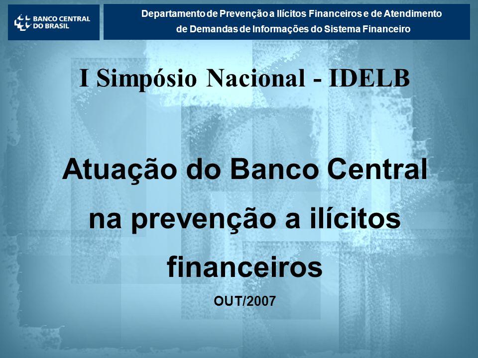 Lavagem de dinheiro Departamento de Prevenção a Ilícitos Financeiros e de Atendimento de Demandas de Informações do Sistema Financeiro I Simpósio Nacional - IDELB Atuação do Banco Central na prevenção a ilícitos financeiros OUT/2007