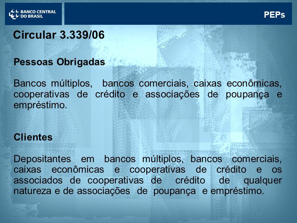 Lavagem de dinheiro PEPs Circular 3.339/06 Pessoas Obrigadas Bancos múltiplos, bancos comerciais, caixas econômicas, cooperativas de crédito e associações de poupança e empréstimo.