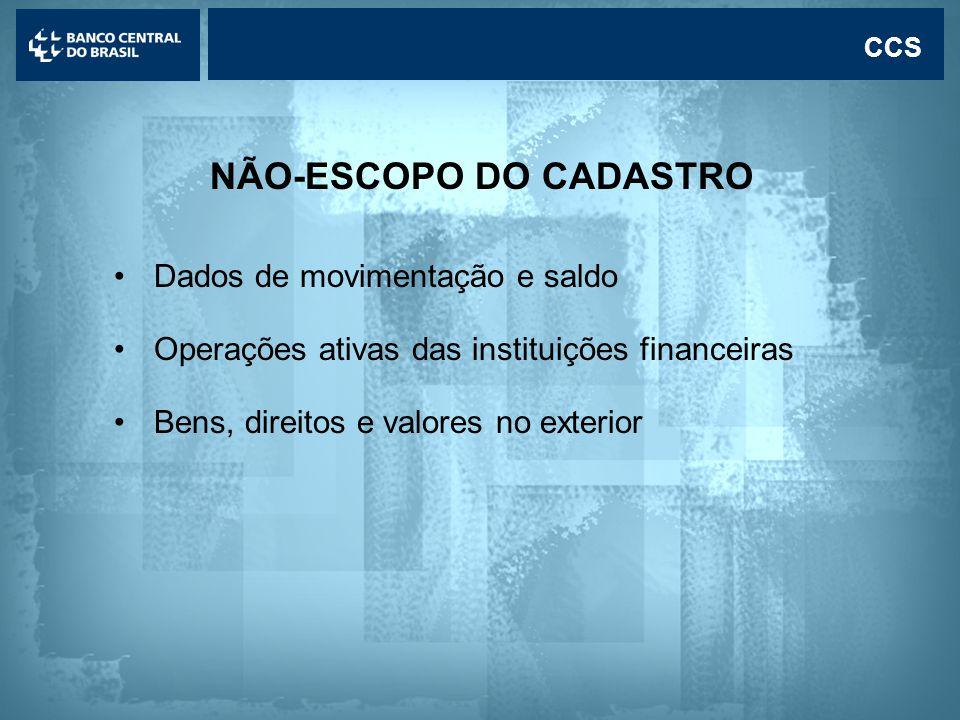 Lavagem de dinheiro CCS NÃO-ESCOPO DO CADASTRO •Dados de movimentação e saldo •Operações ativas das instituições financeiras •Bens, direitos e valores no exterior