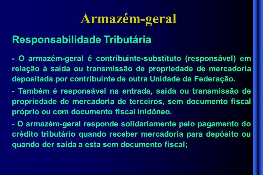 Armazém-geral Responsabilidade Tributária - O armazém-geral é contribuinte-substituto (responsável) em relação à saída ou transmissão de propriedade d
