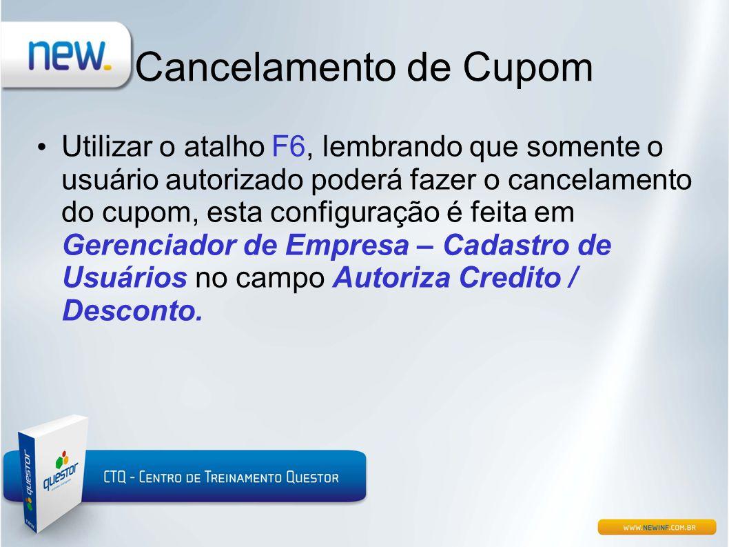Cancelamento de Cupom • Utilizar o atalho F6, lembrando que somente o usuário autorizado poderá fazer o cancelamento do cupom, esta configuração é fei