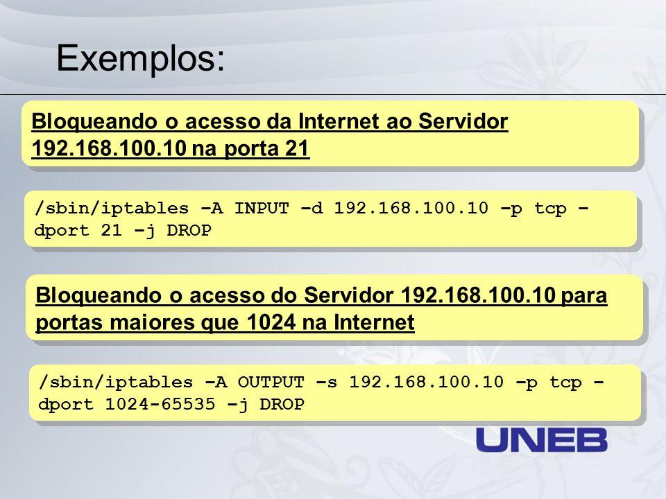 Exemplos: /sbin/iptables –A INPUT –d 192.168.100.10 –p tcp – dport 21 –j DROP Bloqueando o acesso da Internet ao Servidor 192.168.100.10 na porta 21 /