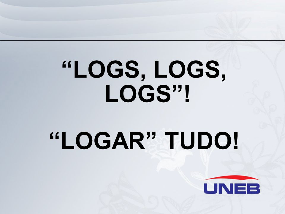 """LOGS, LOGS, LOGS""! ""LOGAR"" TUDO!"