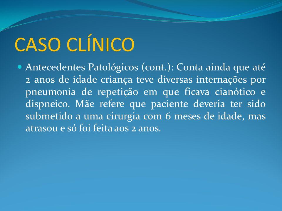 CASO CLÍNICO  Antecedentes Patológicos (cont.): Conta ainda que até 2 anos de idade criança teve diversas internações por pneumonia de repetição em que ficava cianótico e dispneico.