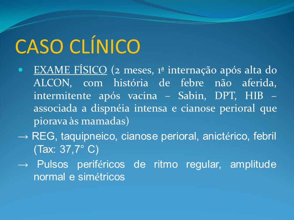 CASO CLÍNICO  EXAME FÍSICO (2 meses, 1ª internação após alta do ALCON, com história de febre não aferida, intermitente após vacina – Sabin, DPT, HIB – associada a dispnéia intensa e cianose perioral que piorava às mamadas) → REG, taquipneico, cianose perioral, anict é rico, febril (Tax: 37,7° C) → Pulsos perif é ricos de ritmo regular, amplitude normal e sim é tricos