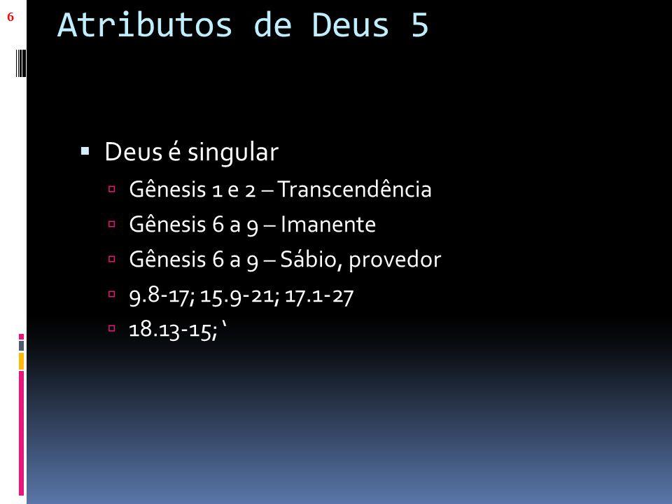 Atributos de Deus 5  Deus é singular  Gênesis 1 e 2 – Transcendência  Gênesis 6 a 9 – Imanente  Gênesis 6 a 9 – Sábio, provedor  9.8-17; 15.9-21;