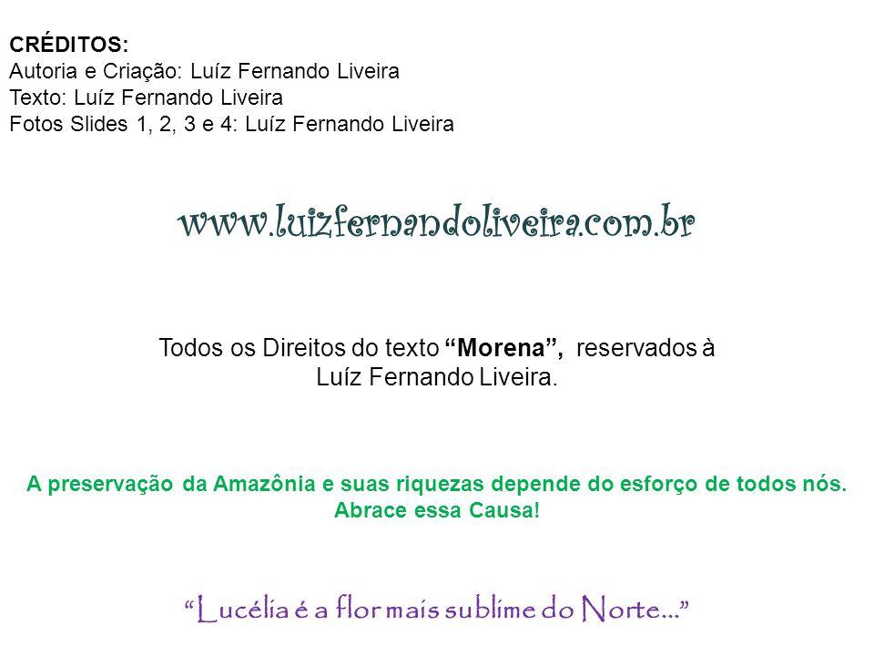 CRÉDITOS: Autoria e Criação: Luíz Fernando Liveira Texto: Luíz Fernando Liveira Fotos Slides 1, 2, 3 e 4: Luíz Fernando Liveira www.luizfernandoliveira.com.br A preservação da Amazônia e suas riquezas depende do esforço de todos nós.