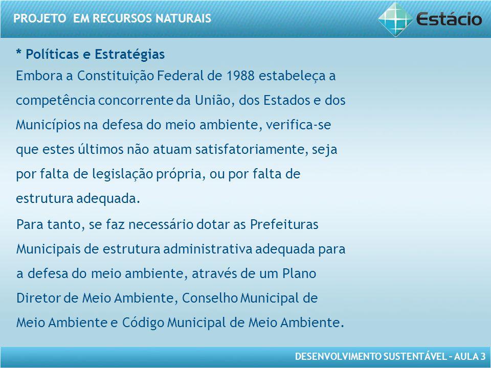 DESENVOLVIMENTO SUSTENTÁVEL – AULA 3 PROJETO EM RECURSOS NATURAIS * Políticas e Estratégias Embora a Constituição Federal de 1988 estabeleça a competê