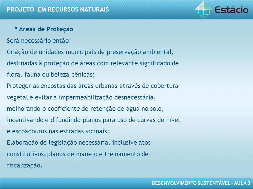 DESENVOLVIMENTO SUSTENTÁVEL – AULA 3 PROJETO EM RECURSOS NATURAIS * Áreas de Proteção Será necessário então: Criação de unidades municipais de preserv