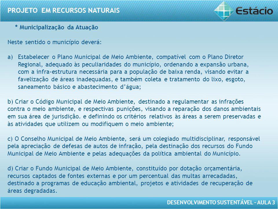 DESENVOLVIMENTO SUSTENTÁVEL – AULA 3 PROJETO EM RECURSOS NATURAIS * Municipalização da Atuação Neste sentido o município deverá: a)Estabelecer o Plano