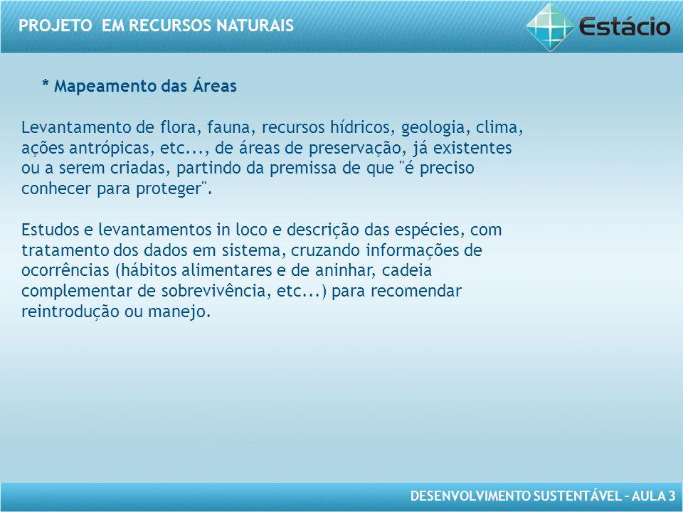 DESENVOLVIMENTO SUSTENTÁVEL – AULA 3 PROJETO EM RECURSOS NATURAIS * Mapeamento das Áreas Levantamento de flora, fauna, recursos hídricos, geologia, cl