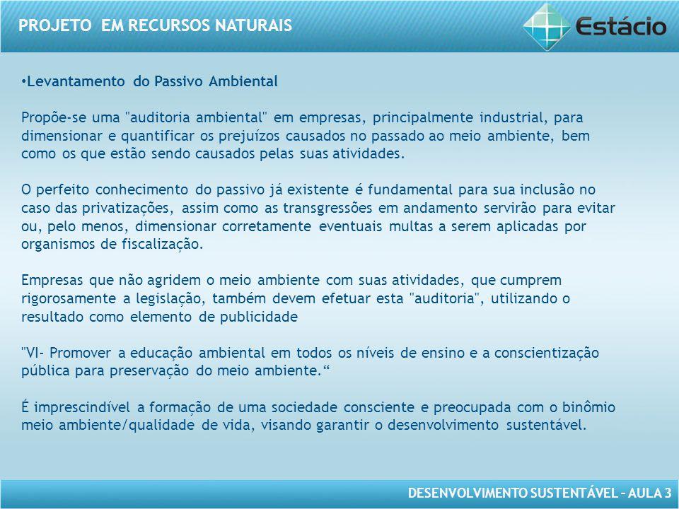 DESENVOLVIMENTO SUSTENTÁVEL – AULA 3 PROJETO EM RECURSOS NATURAIS • Levantamento do Passivo Ambiental Propõe-se uma