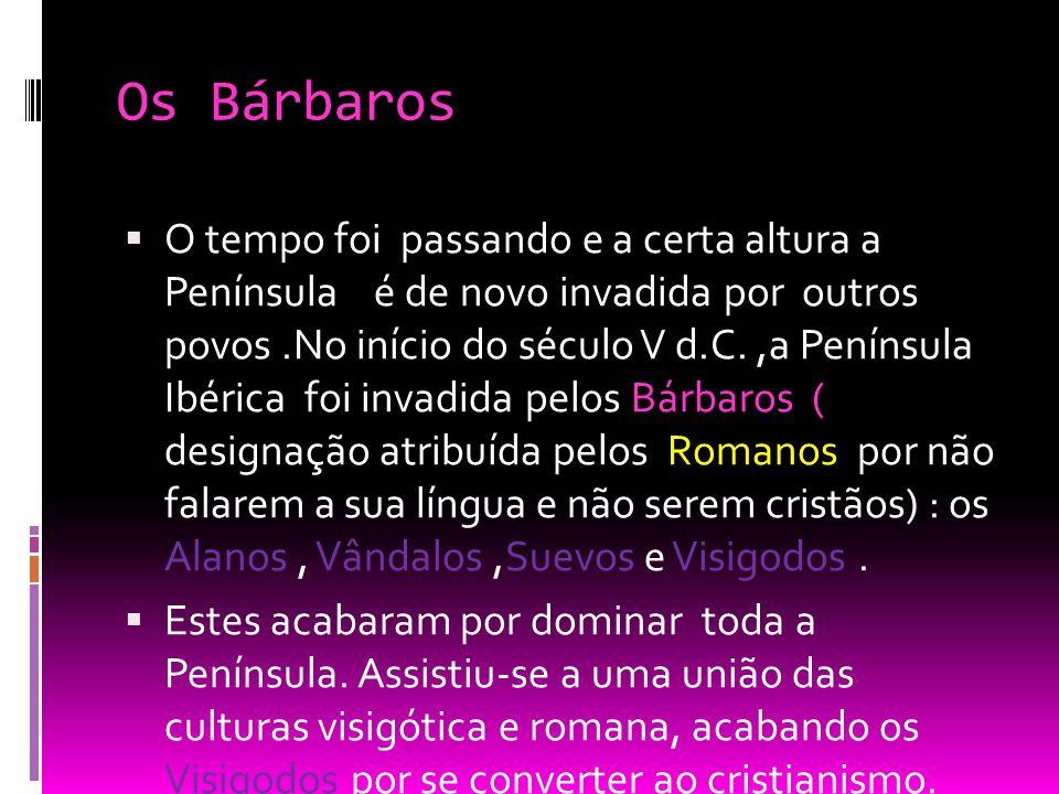 Os Bárbaros  O tempo foi passando e a certa altura a Península é de novo invadida por outros povos.No início do século V d.C.,a Península Ibérica foi