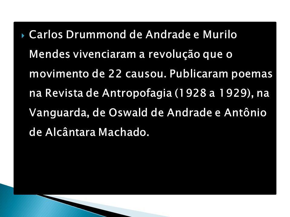  Carlos Drummond de Andrade e Murilo Mendes vivenciaram a revolução que o movimento de 22 causou. Publicaram poemas na Revista de Antropofagia (1928