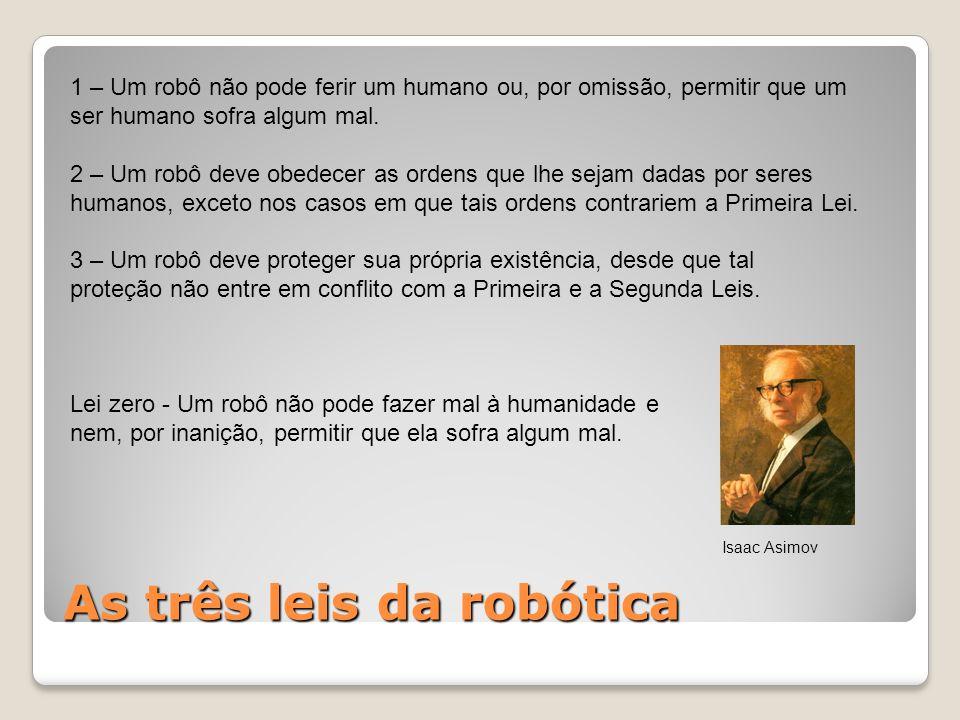 As três leis da robótica 1 – Um robô não pode ferir um humano ou, por omissão, permitir que um ser humano sofra algum mal. 2 – Um robô deve obedecer a