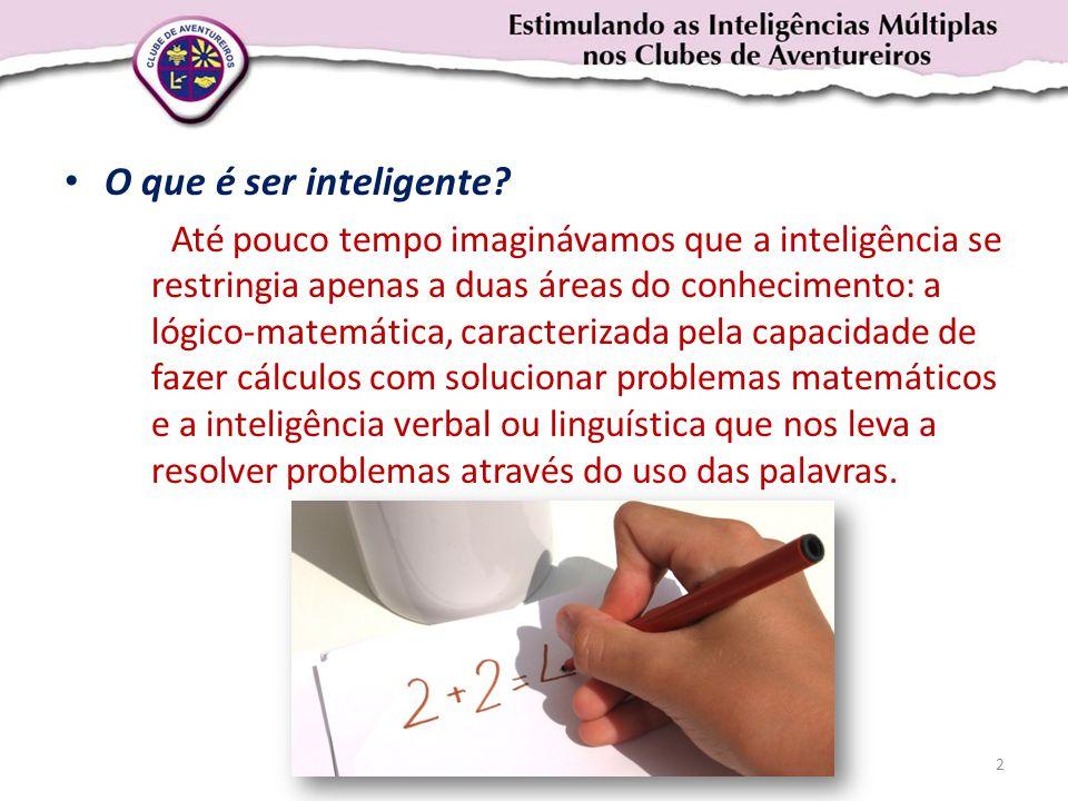 • O que é ser inteligente? Até pouco tempo imaginávamos que a inteligência se restringia apenas a duas áreas do conhecimento: a lógico-matemática, car