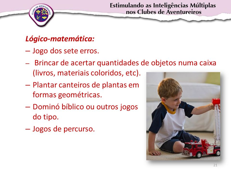 Lógico-matemática: – Jogo dos sete erros. – Brincar de acertar quantidades de objetos numa caixa (livros, materiais coloridos, etc). – Plantar canteir
