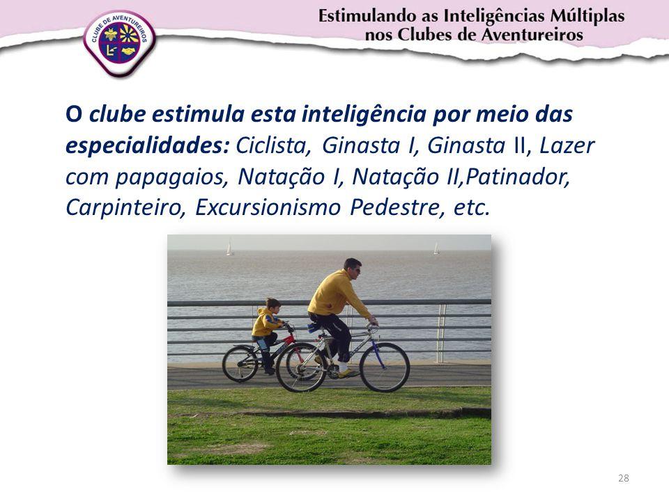 O clube estimula esta inteligência por meio das especialidades: Ciclista, Ginasta I, Ginasta II, Lazer com papagaios, Natação I, Natação II,Patinador,