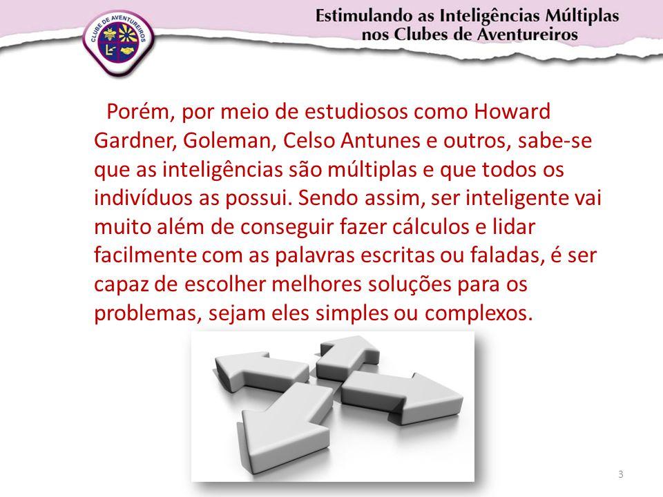 Porém, por meio de estudiosos como Howard Gardner, Goleman, Celso Antunes e outros, sabe-se que as inteligências são múltiplas e que todos os indivídu
