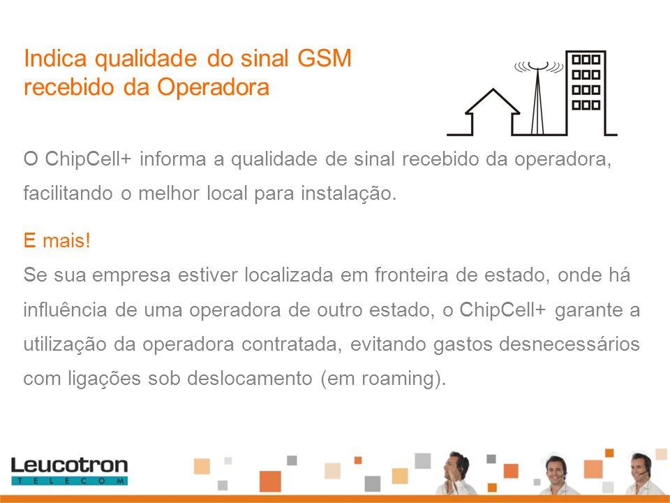 O ChipCell+ informa a qualidade de sinal recebido da operadora, facilitando o melhor local para instalação. E mais! Se sua empresa estiver localizada