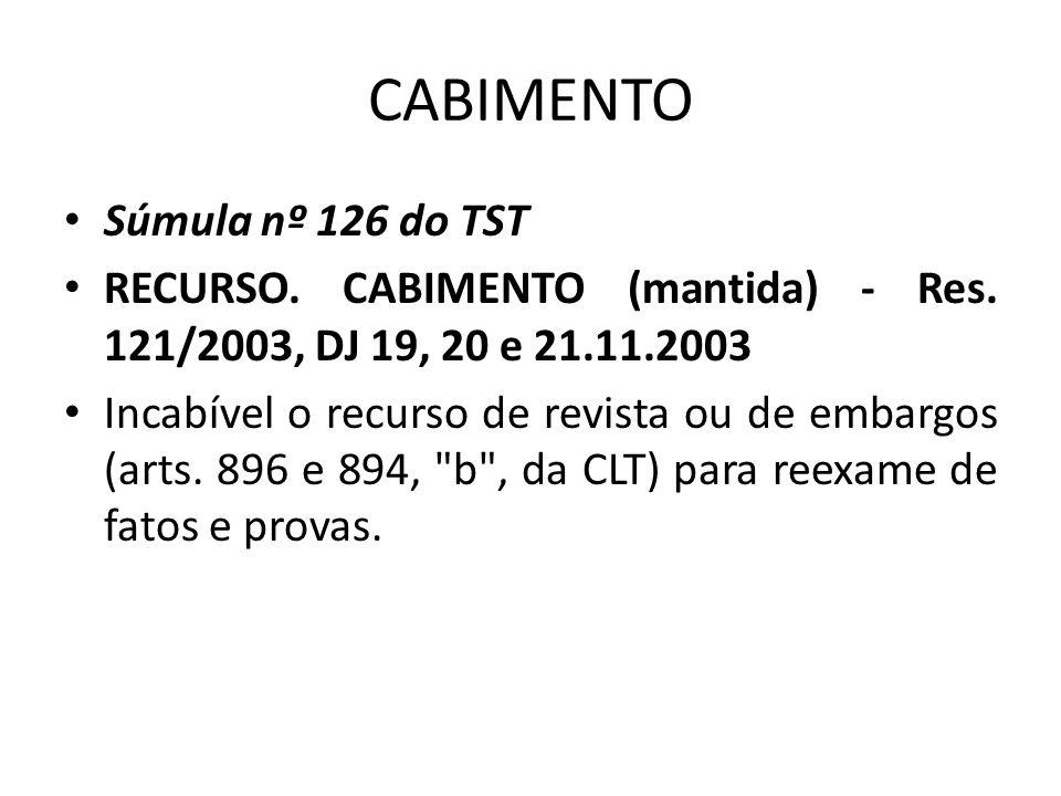 CABIMENTO • Súmula nº 126 do TST • RECURSO. CABIMENTO (mantida) - Res. 121/2003, DJ 19, 20 e 21.11.2003 • Incabível o recurso de revista ou de embargo