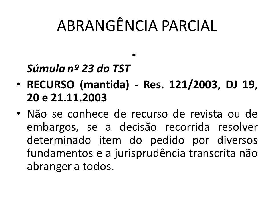 ABRANGÊNCIA PARCIAL • Súmula nº 23 do TST • RECURSO (mantida) - Res. 121/2003, DJ 19, 20 e 21.11.2003 • Não se conhece de recurso de revista ou de emb