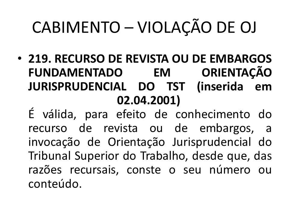 CABIMENTO – VIOLAÇÃO DE OJ • 219. RECURSO DE REVISTA OU DE EMBARGOS FUNDAMENTADO EM ORIENTAÇÃO JURISPRUDENCIAL DO TST (inserida em 02.04.2001) É válid