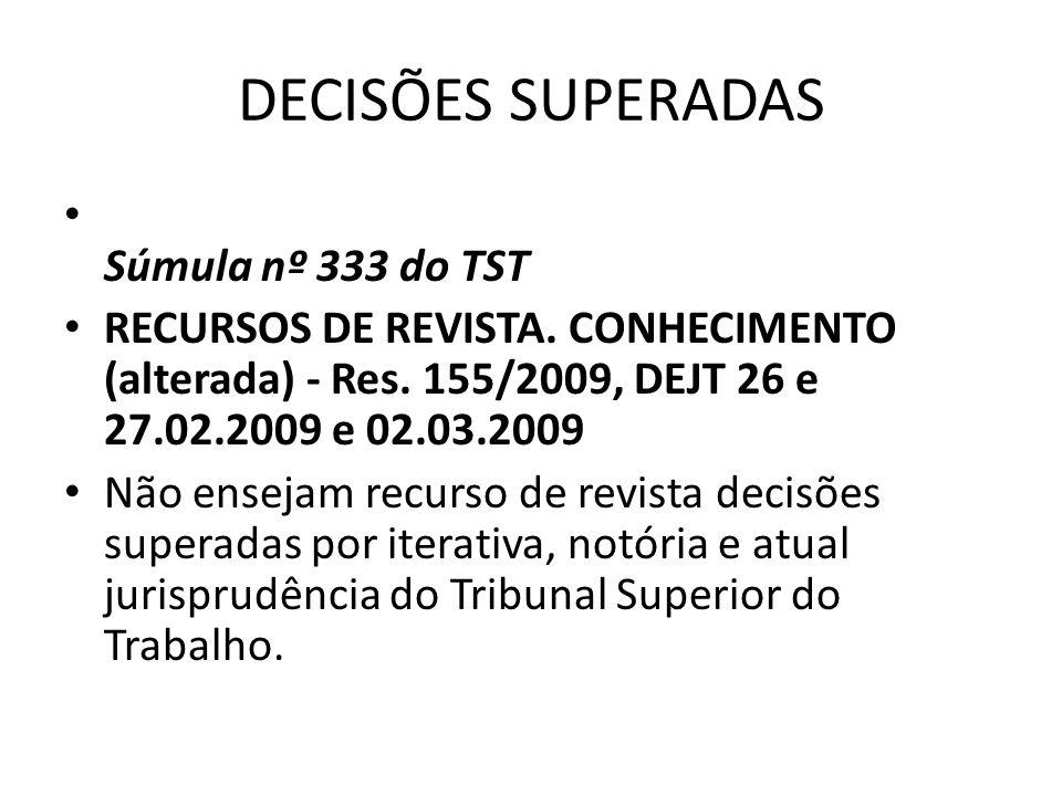 DECISÕES SUPERADAS • Súmula nº 333 do TST • RECURSOS DE REVISTA. CONHECIMENTO (alterada) - Res. 155/2009, DEJT 26 e 27.02.2009 e 02.03.2009 • Não ense