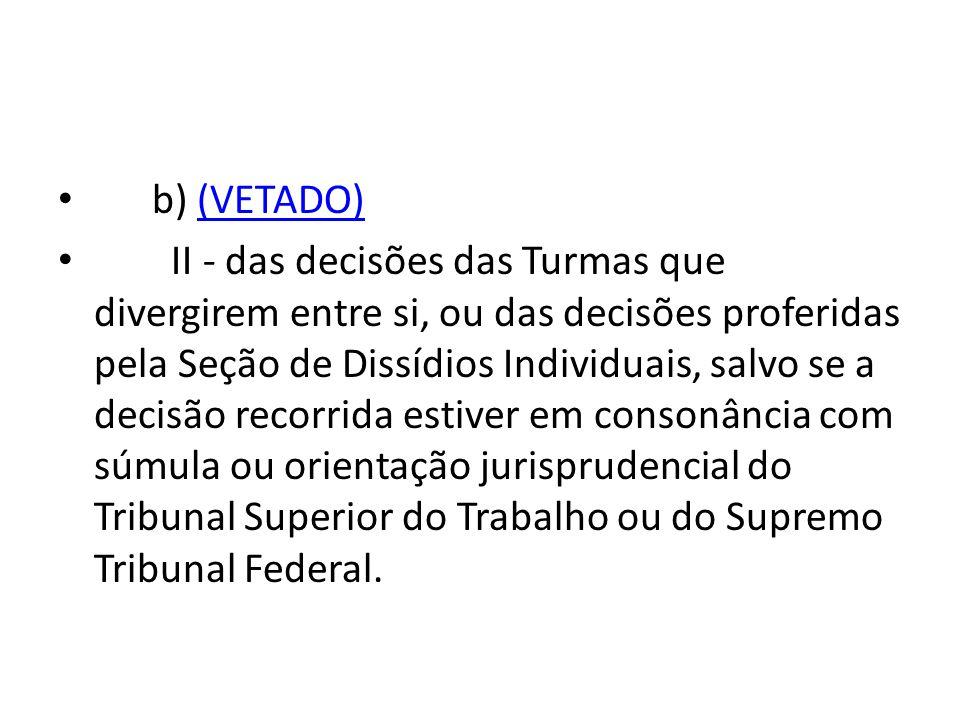 • b) (VETADO) (VETADO) • II - das decisões das Turmas que divergirem entre si, ou das decisões proferidas pela Seção de Dissídios Individuais, salvo s