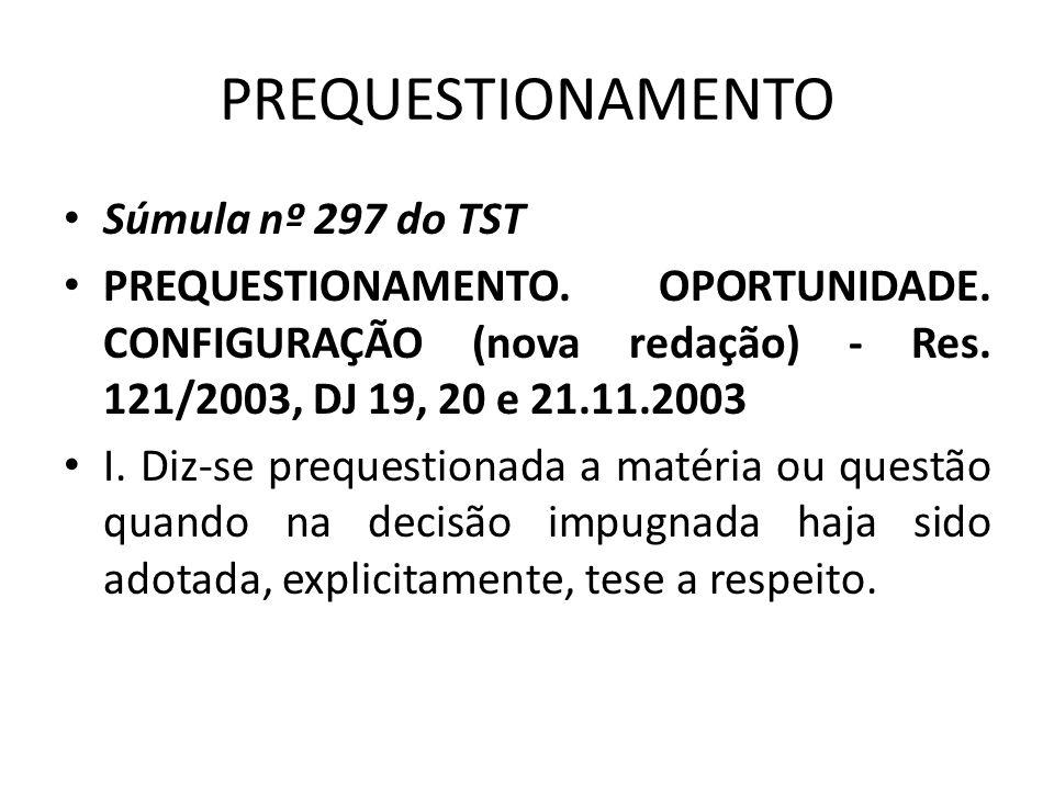 PREQUESTIONAMENTO • Súmula nº 297 do TST • PREQUESTIONAMENTO. OPORTUNIDADE. CONFIGURAÇÃO (nova redação) - Res. 121/2003, DJ 19, 20 e 21.11.2003 • I. D