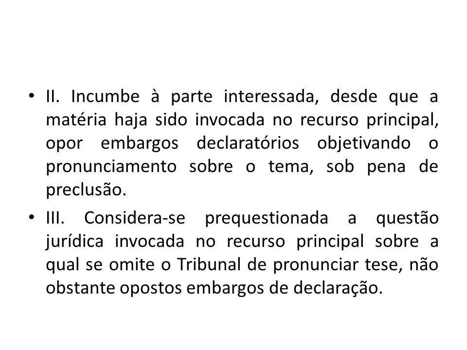 • II. Incumbe à parte interessada, desde que a matéria haja sido invocada no recurso principal, opor embargos declaratórios objetivando o pronunciamen