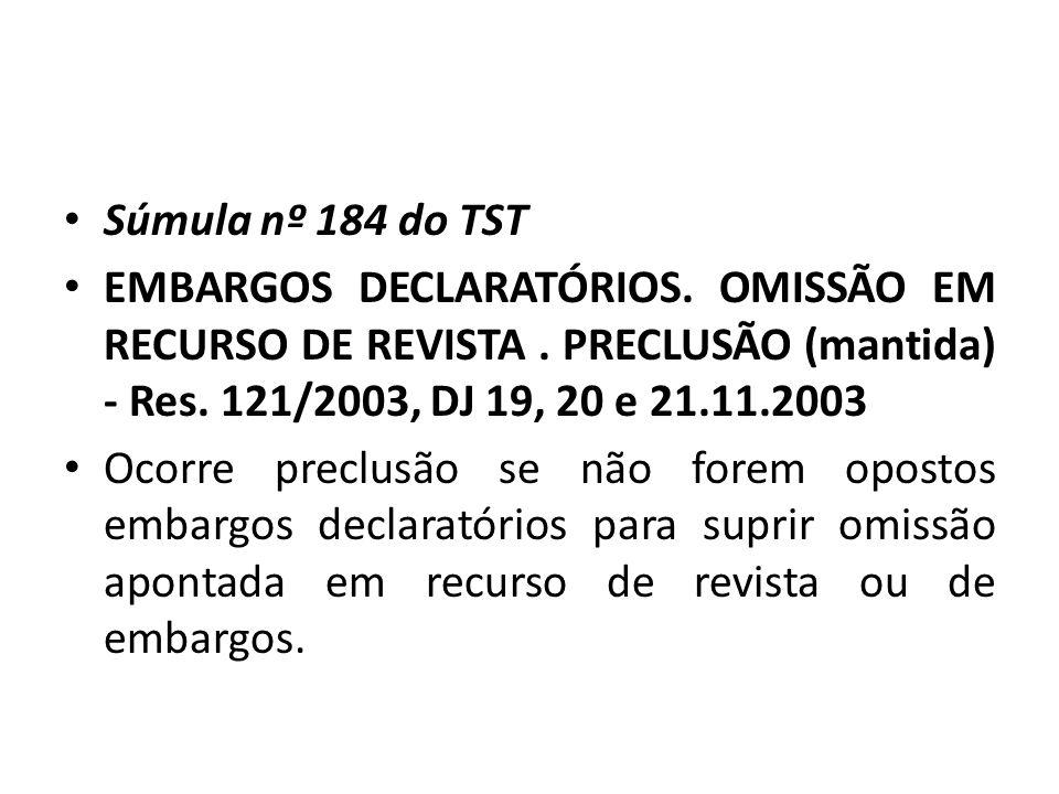 • Súmula nº 184 do TST • EMBARGOS DECLARATÓRIOS. OMISSÃO EM RECURSO DE REVISTA. PRECLUSÃO (mantida) - Res. 121/2003, DJ 19, 20 e 21.11.2003 • Ocorre p