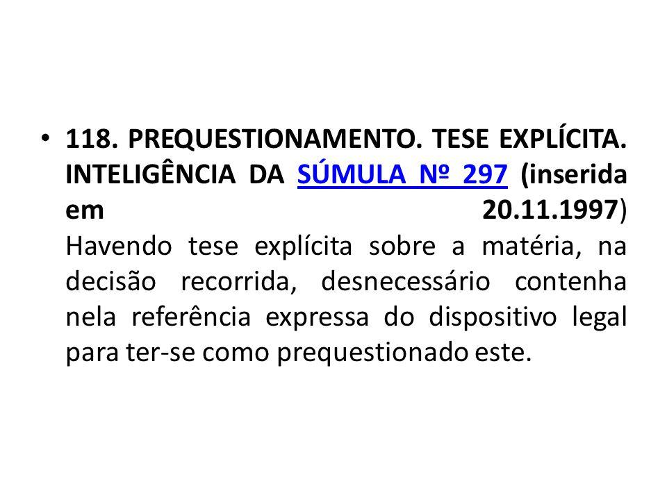 • 118. PREQUESTIONAMENTO. TESE EXPLÍCITA. INTELIGÊNCIA DA SÚMULA Nº 297 (inserida em 20.11.1997) Havendo tese explícita sobre a matéria, na decisão re
