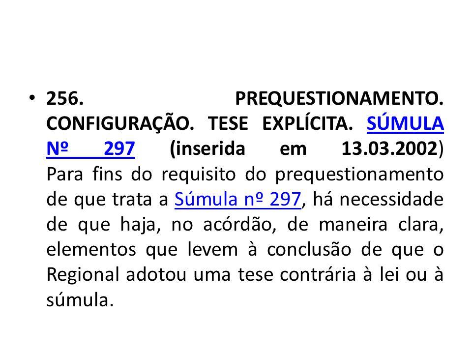 • 256. PREQUESTIONAMENTO. CONFIGURAÇÃO. TESE EXPLÍCITA. SÚMULA Nº 297 (inserida em 13.03.2002) Para fins do requisito do prequestionamento de que trat
