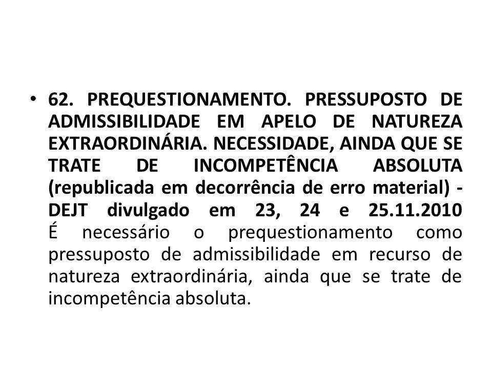 • 62. PREQUESTIONAMENTO. PRESSUPOSTO DE ADMISSIBILIDADE EM APELO DE NATUREZA EXTRAORDINÁRIA. NECESSIDADE, AINDA QUE SE TRATE DE INCOMPETÊNCIA ABSOLUTA