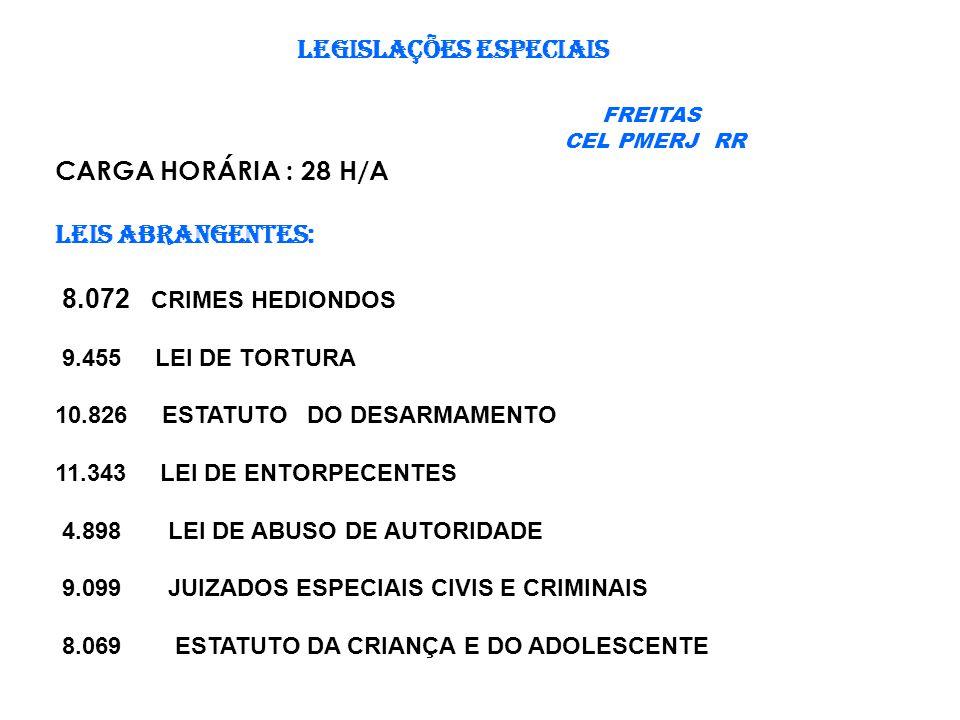LEGISLAÇÕES ESPECIAIS FREITAS CEL PMERJ RR CARGA HORÁRIA : 28 H/A LEIS ABRANGENTES: 8.072 CRIMES HEDIONDOS 9.455 LEI DE TORTURA 10.826 ESTATUTO DO DESARMAMENTO 11.343 LEI DE ENTORPECENTES 4.898 LEI DE ABUSO DE AUTORIDADE 9.099 JUIZADOS ESPECIAIS CIVIS E CRIMINAIS 8.069 ESTATUTO DA CRIANÇA E DO ADOLESCENTE