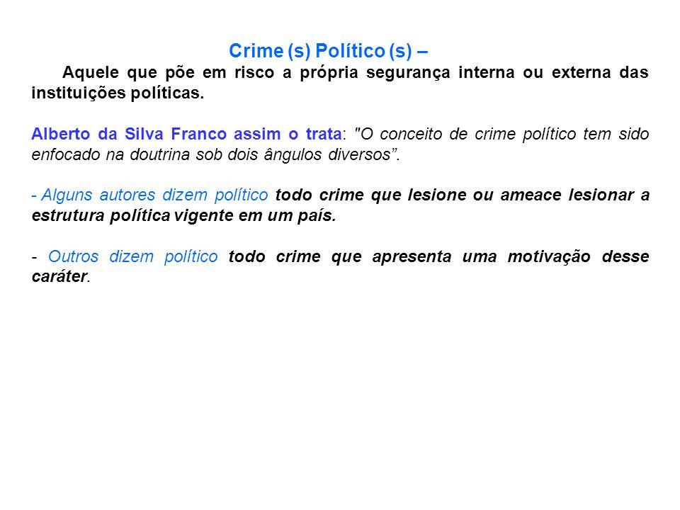 Crime (s) Político (s) – Aquele que põe em risco a própria segurança interna ou externa das instituições políticas. Alberto da Silva Franco assim o tr