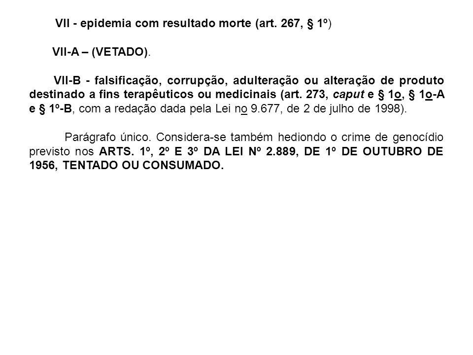 VII - epidemia com resultado morte (art.267, § 1º) VII-A – (VETADO).