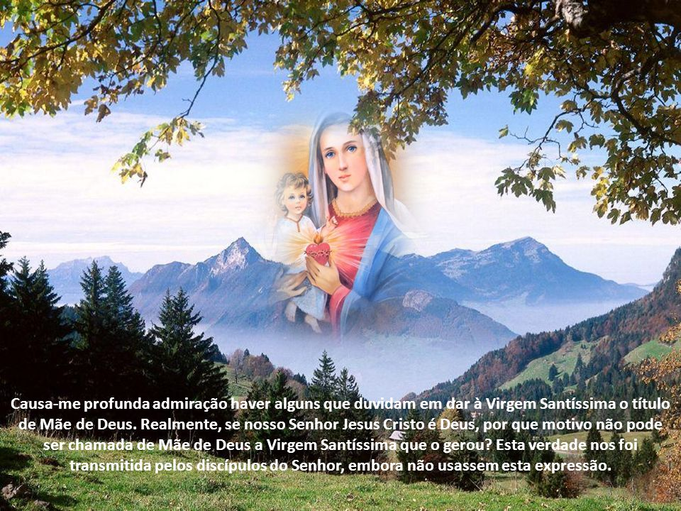 Causa-me profunda admiração haver alguns que duvidam em dar à Virgem Santíssima o título de Mãe de Deus.