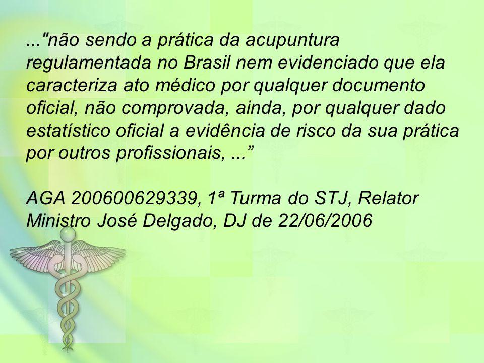 ... não sendo a prática da acupuntura regulamentada no Brasil nem evidenciado que ela caracteriza ato médico por qualquer documento oficial, não comprovada, ainda, por qualquer dado estatístico oficial a evidência de risco da sua prática por outros profissionais,... AGA 200600629339, 1ª Turma do STJ, Relator Ministro José Delgado, DJ de 22/06/2006
