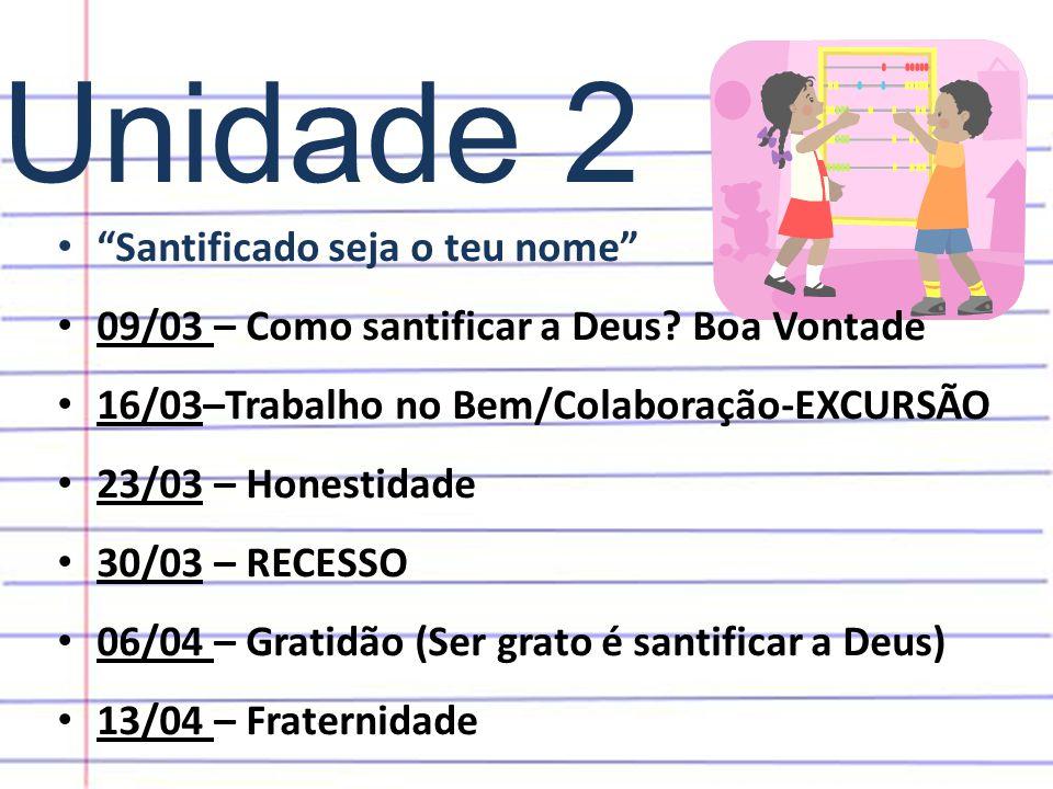 """Unidade 2 • """"Santificado seja o teu nome"""" • 09/03 – Como santificar a Deus? Boa Vontade • 16/03–Trabalho no Bem/Colaboração-EXCURSÃO • 23/03 – Honesti"""