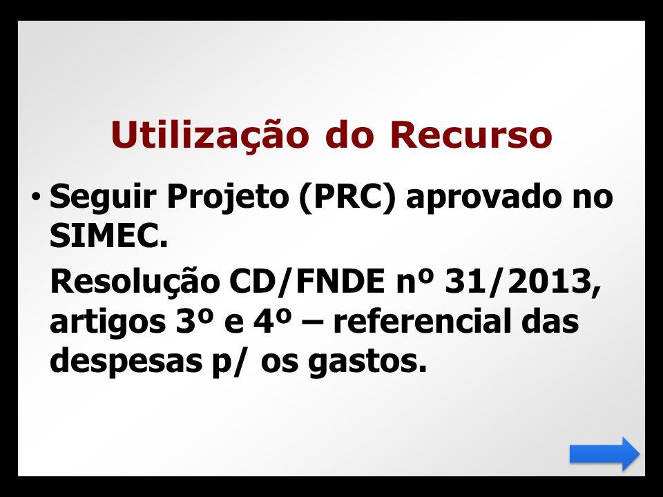 • Seguir Projeto (PRC) aprovado no SIMEC. Resolução CD/FNDE nº 31/2013, artigos 3º e 4º – referencial das despesas p/ os gastos. Utilização do Recurso