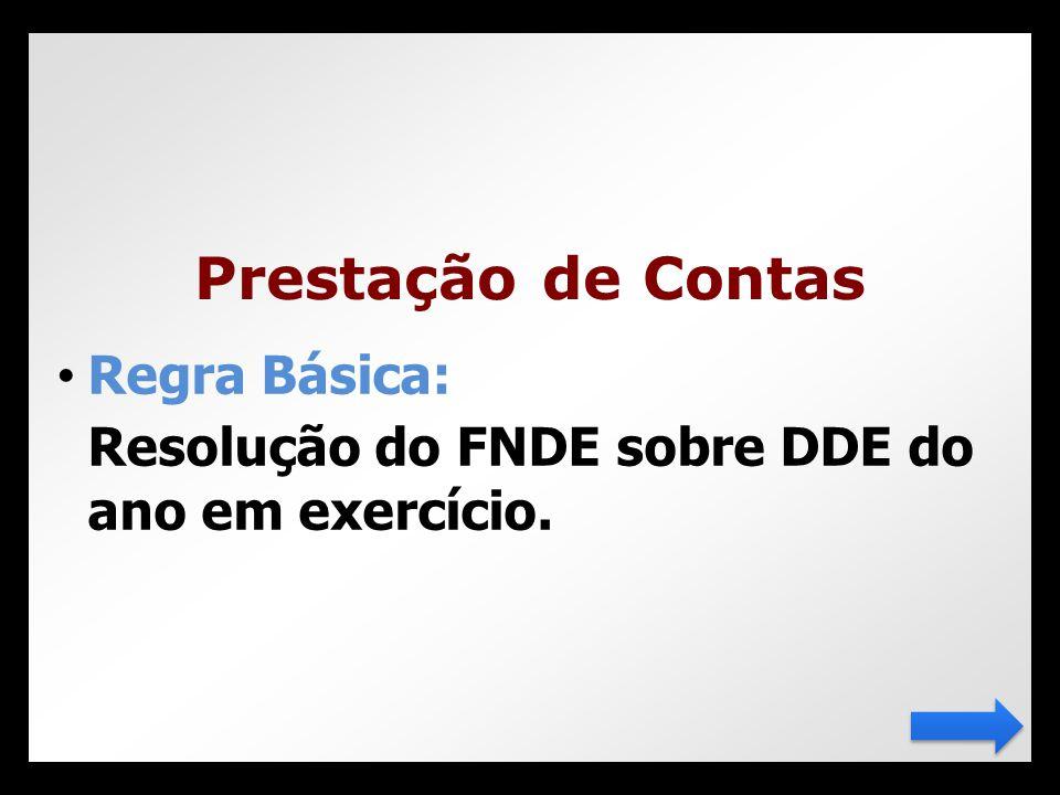 • Regra Básica: Resolução do FNDE sobre DDE do ano em exercício. Prestação de Contas