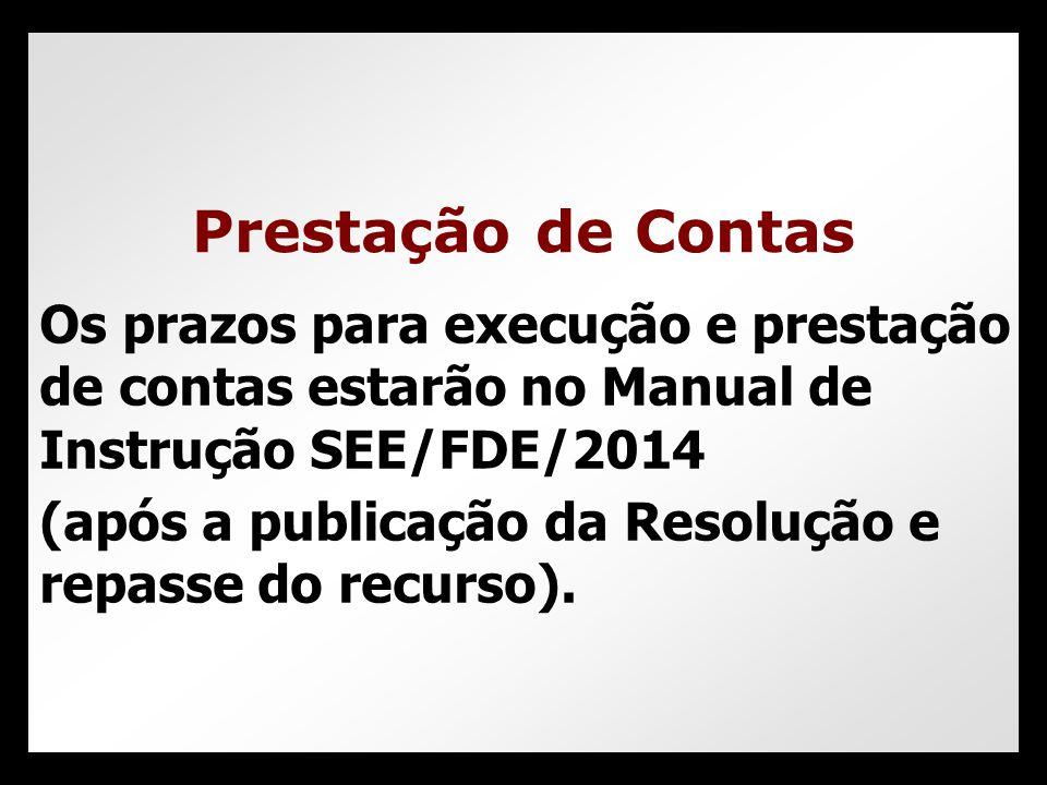 Os prazos para execução e prestação de contas estarão no Manual de Instrução SEE/FDE/2014 (após a publicação da Resolução e repasse do recurso). Prest