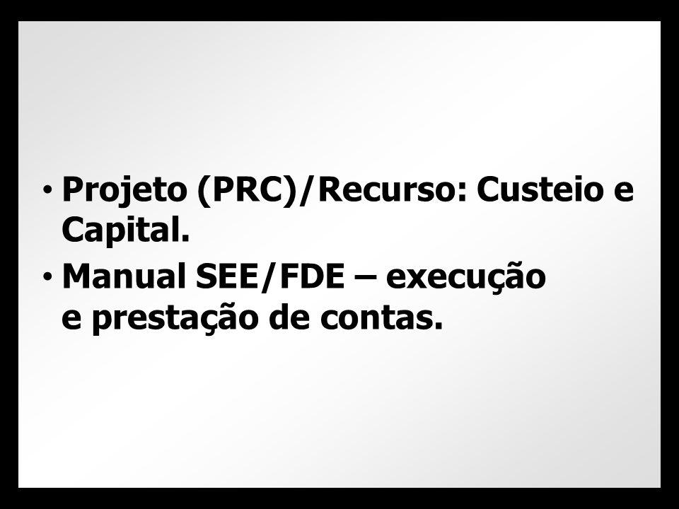 • Projeto (PRC)/Recurso: Custeio e Capital. • Manual SEE/FDE – execução e prestação de contas.