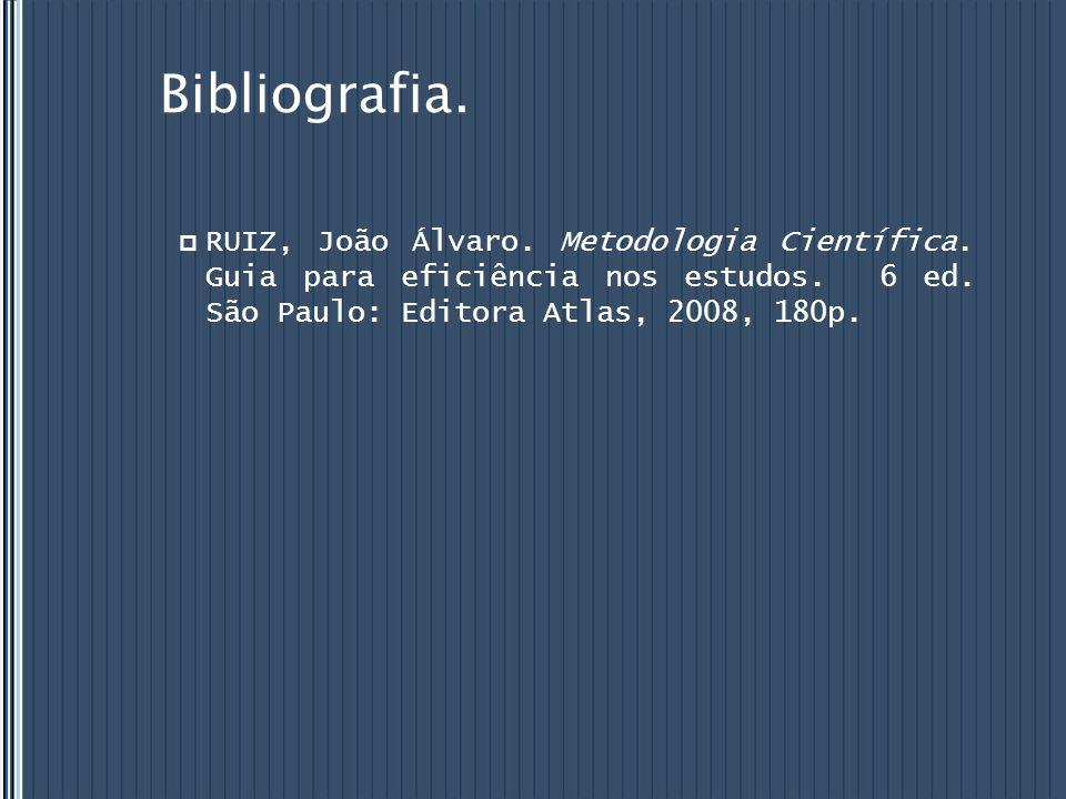 Bibliografia.  RUIZ, João Álvaro. Metodologia Científica. Guia para eficiência nos estudos. 6 ed. São Paulo: Editora Atlas, 2008, 180p.