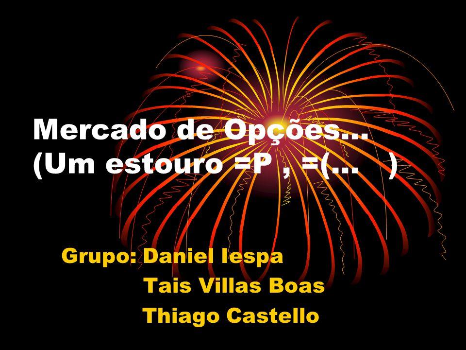 Mercado de Opções... (Um estouro =P, =(... ) Grupo: Daniel Iespa Tais Villas Boas Thiago Castello